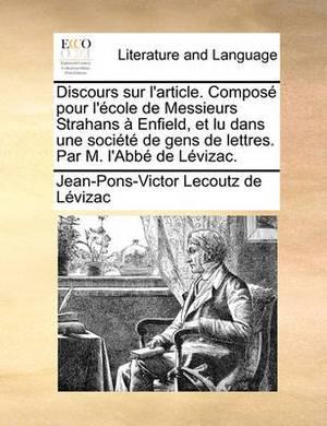 Discours Sur L'Article. Compos Pour L'Cole de Messieurs Strahans Enfield, Et Lu Dans Une Socit de Gens de Lettres. Par M. L'Abb de Lvizac.