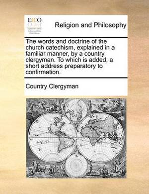 The Words and Doctrine of the Church Catechism, Explained in a Familiar Manner, by a Country Clergyman. to Which Is Added, a Short Address Preparatory to Confirmation.