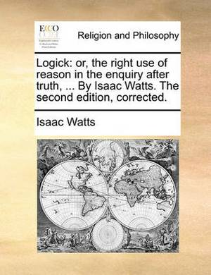 Logick: Or, the Right Use of Reason in the Enquiry After Truth, ... by Isaac Watts. the Second Edition, Corrected.
