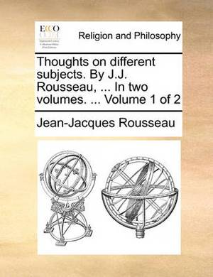 Thoughts on Different Subjects. by J.J. Rousseau, ... in Two Volumes. ... Volume 1 of 2