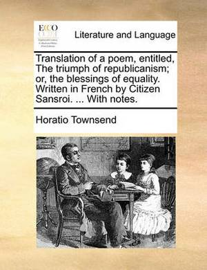 Translation of a Poem, Entitled, the Triumph of Republicanism; Or, the Blessings of Equality. Written in French by Citizen Sansroi. ... with Notes.