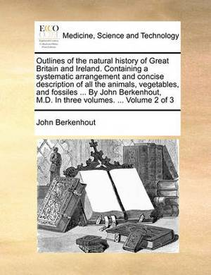 Outlines of the Natural History of Great Britain and Ireland. Containing a Systematic Arrangement and Concise Description of All the Animals, Vegetables, and Fossiles ... by John Berkenhout, M.D. in Three Volumes. ... Volume 2 of 3