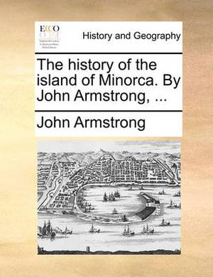 The History of the Island of Minorca. by John Armstrong, ...