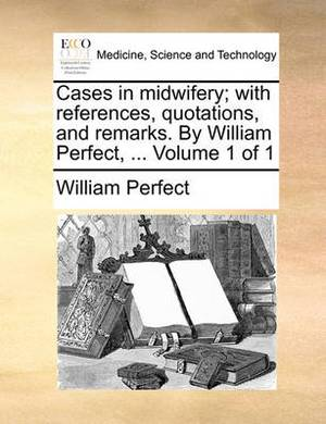 Cases in Midwifery; With References, Quotations, and Remarks. by William Perfect, ... Volume 1 of 1