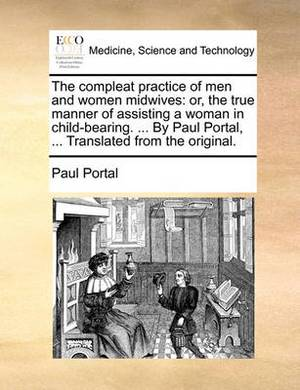 The Compleat Practice of Men and Women Midwives: Or, the True Manner of Assisting a Woman in Child-Bearing. ... by Paul Portal, ... Translated from the Original.