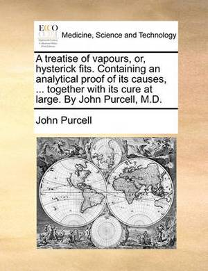 A Treatise of Vapours, Or, Hysterick Fits. Containing an Analytical Proof of Its Causes, ... Together with Its Cure at Large. by John Purcell, M.D.