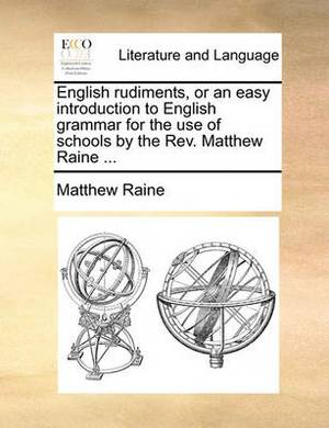 English Rudiments, or an Easy Introduction to English Grammar for the Use of Schools by the REV. Matthew Raine ...