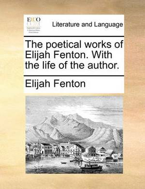 The Poetical Works of Elijah Fenton. with the Life of the Author.
