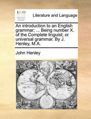 An Introduction to an English Grammar; ... Being Number X. of the Complete Linguist; Or Universal Grammar. by J. Henley, M.A.