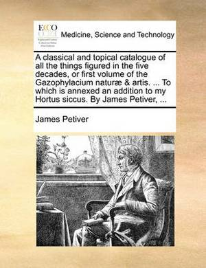 A Classical and Topical Catalogue of All the Things Figured in the Five Decades, or First Volume of the Gazophylacium Naturae & Artis. ... to Which Is Annexed an Addition to My Hortus Siccus. by James Petiver, ...