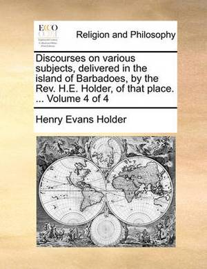 Discourses on Various Subjects, Delivered in the Island of Barbadoes, by the REV. H.E. Holder, of That Place. ... Volume 4 of 4