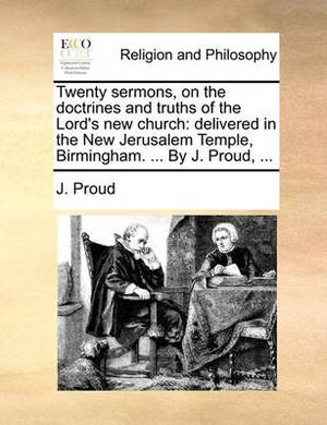 Twenty Sermons, on the Doctrines and Truths of the Lord's New Church: Delivered in the New Jerusalem Temple, Birmingham. ... by J. Proud, ...