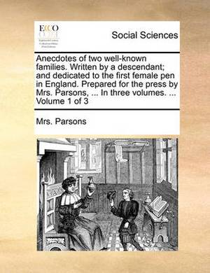 Anecdotes of Two Well-Known Families. Written by a Descendant; And Dedicated to the First Female Pen in England. Prepared for the Press by Mrs. Parsons, ... in Three Volumes. ... Volume 1 of 3