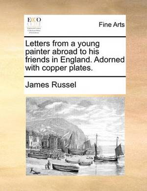 Letters from a Young Painter Abroad to His Friends in England. Adorned with Copper Plates.