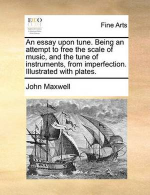 An Essay Upon Tune. Being an Attempt to Free the Scale of Music, and the Tune of Instruments, from Imperfection. Illustrated with Plates.