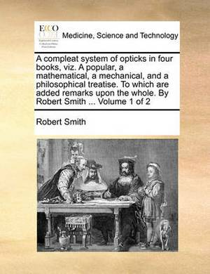 A Compleat System of Opticks in Four Books, Viz. a Popular, a Mathematical, a Mechanical, and a Philosophical Treatise. to Which Are Added Remarks Upon the Whole. by Robert Smith ... Volume 1 of 2