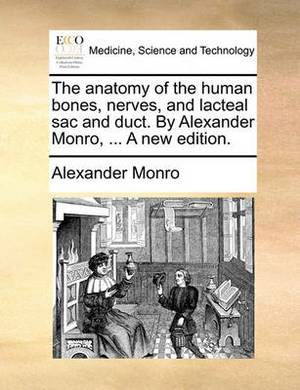 The Anatomy of the Human Bones, Nerves, and Lacteal Sac and Duct. by Alexander Monro, ... a New Edition.