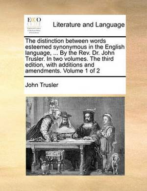 The Distinction Between Words Esteemed Synonymous in the English Language, ... by the REV. Dr. John Trusler. in Two Volumes. the Third Edition, with Additions and Amendments. Volume 1 of 2