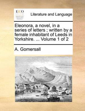 Eleonora, a Novel, in a Series of Letters; Written by a Female Inhabitant of Leeds in Yorkshire. ... Volume 1 of 2