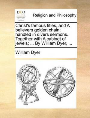 Christ's Famous Titles, and a Believers Golden Chain; Handled in Divers Sermons. Together with a Cabinet of Jewels; ... by William Dyer, ...