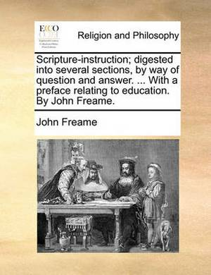 Scripture-Instruction; Digested Into Several Sections, by Way of Question and Answer. ... with a Preface Relating to Education. by John Freame.