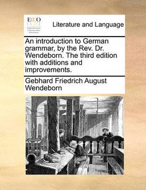 An Introduction to German Grammar, by the REV. Dr. Wendeborn. the Third Edition with Additions and Improvements.