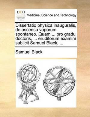 Dissertatio Physica Inauguralis, de Ascensu Vaporum Spontaneo. Quam ... Pro Gradu Doctoris, ... Eruditorum Examini Subjicit Samuel Black, ...
