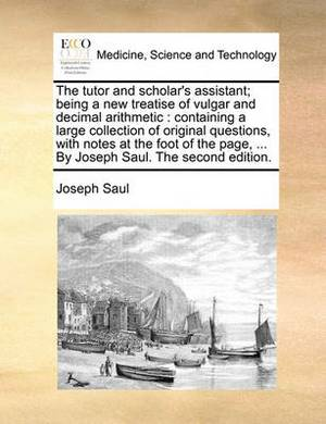 The Tutor and Scholar's Assistant; Being a New Treatise of Vulgar and Decimal Arithmetic: Containing a Large Collection of Original Questions, with Notes at the Foot of the Page, ... by Joseph Saul. the Second Edition.