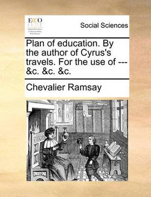 Plan of Education. by the Author of Cyrus's Travels. for the Use of --- &C. &C. &C.