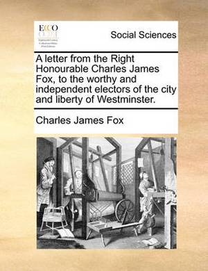 A Letter from the Right Honourable Charles James Fox, to the Worthy and Independent Electors of the City and Liberty of Westminster