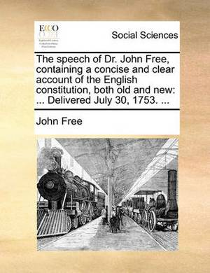 The Speech of Dr. John Free, Containing a Concise and Clear Account of the English Constitution, Both Old and New: Delivered July 30, 1753. ...
