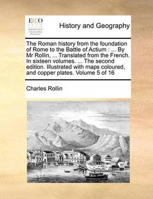 The Roman History from the Foundation of Rome to the Battle of Actium: By MR Rollin, ... Translated from the French. in Sixteen Volumes. ... the Second Edition. Illustrated with Maps Coloured, and Copper Plates. Volume 5 of 16
