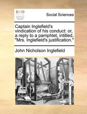 Captain Inglefield's Vindication of His Conduct: Or, a Reply to a Pamphlet, Intitled, Mrs. Inglefield's Justification.