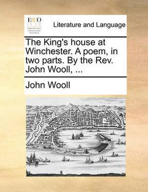 The King's House at Winchester. a Poem, in Two Parts. by the REV. John Wooll, ...
