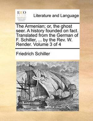 The Armenian; Or, the Ghost Seer. a History Founded on Fact. Translated from the German of F. Schiller, ... by the REV. W. Render. Volume 3 of 4