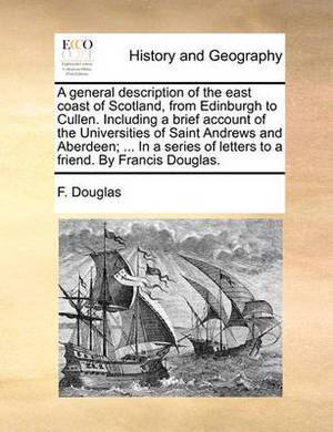 A General Description of the East Coast of Scotland, from Edinburgh to Cullen. Including a Brief Account of the Universities of Saint Andrews and Aberdeen; ... in a Series of Letters to a Friend. by Francis Douglas.
