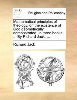 Mathematical Principles of Theology, Or, the Existence of God Geometrically Demonstrated. in Three Books. ... by Richard Jack, ...