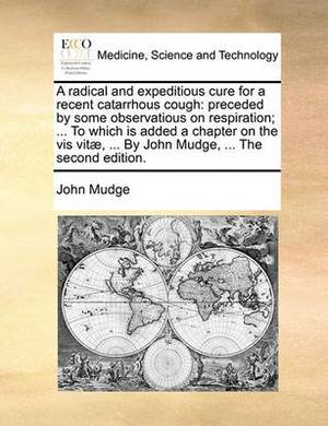 A Radical and Expeditious Cure for a Recent Catarrhous Cough: Preceded by Some Observatious on Respiration; ... to Which Is Added a Chapter on the VIS Vit], ... by John Mudge, ... the Second Edition.