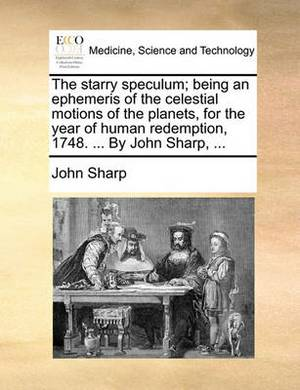 The Starry Speculum; Being an Ephemeris of the Celestial Motions of the Planets, for the Year of Human Redemption, 1748. ... by John Sharp, ...