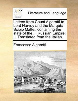Letters from Count Algarotti to Lord Harvey and the Marquis Scipio Maffei, Containing the State of the ... Russian Empire: Translated from the Italian.