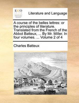 A Course of the Belles Lettres: Or the Principles of Literature. Translated from the French of the Abbot Batteux, ... by Mr. Miller. in Four Volumes. ... Volume 2 of 4