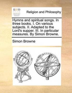 Hymns and Spiritual Songs. in Three Books. I. on Various Subjects. II. Adapted to the Lord's Supper. III. in Particular Measures. by Simon Browne.