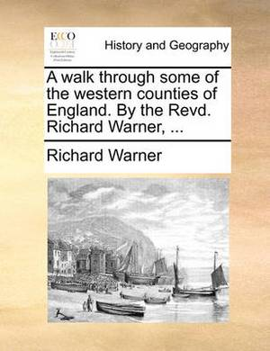 A Walk Through Some of the Western Counties of England. by the Revd. Richard Warner, ...