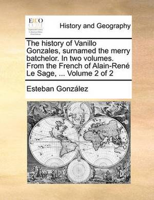 The History of Vanillo Gonzales, Surnamed the Merry Batchelor. in Two Volumes. from the French of Alain-Ren Le Sage, ... Volume 2 of 2