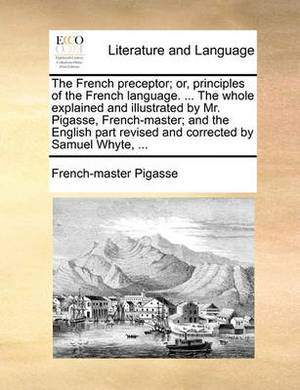 The French Preceptor; Or, Principles of the French Language. ... the Whole Explained and Illustrated by Mr. Pigasse, French-Master; And the English Part Revised and Corrected by Samuel Whyte, ...