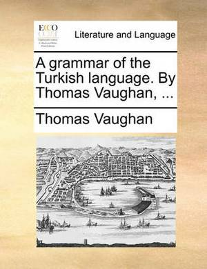A Grammar of the Turkish Language. by Thomas Vaughan, ...