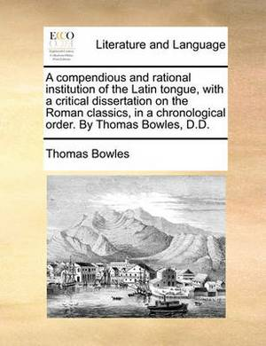 A Compendious and Rational Institution of the Latin Tongue, with a Critical Dissertation on the Roman Classics, in a Chronological Order. by Thomas Bowles, D.D.