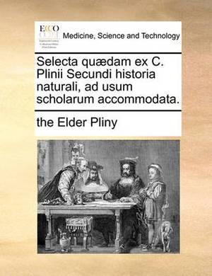 Selecta Qu]dam Ex C. Plinii Secundi Historia Naturali, Ad Usum Scholarum Accommodata.