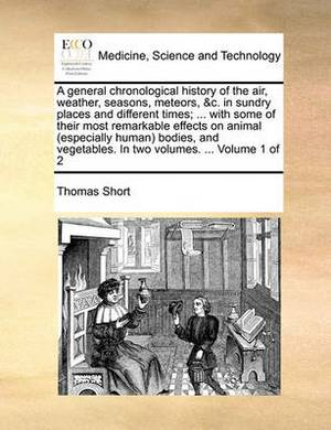 A General Chronological History of the Air, Weather, Seasons, Meteors, &C. in Sundry Places and Different Times; ... with Some of Their Most Remarkable Effects on Animal (Especially Human) Bodies, and Vegetables. in Two Volumes. ... Volume 1 of 2