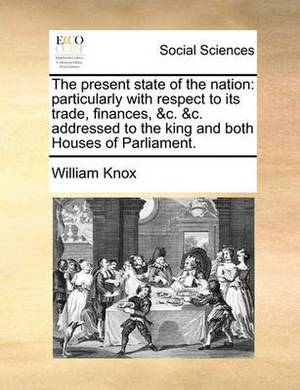 The Present State of the Nation; Particularly with Respect to Its Trade, Finances, &c. &c'. Addressed to the King and Both Houses of Parliament